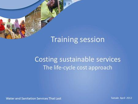 Water and Sanitation Services That Last Tamale April 2012 Training session Costing sustainable services The life-cycle cost approach.