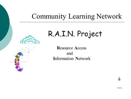 Community Learning Network R.A.I.N. Project Resource Access ` and Information Network.