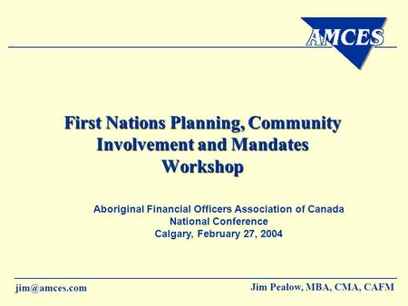 Jim Pealow, MBA, CMA, CAFM First Nations Planning, Community Involvement and Mandates Workshop Aboriginal Financial Officers Association.