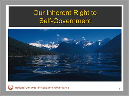 National Centre for First Nations Governance 1 Our Inherent Right to Self-Government.