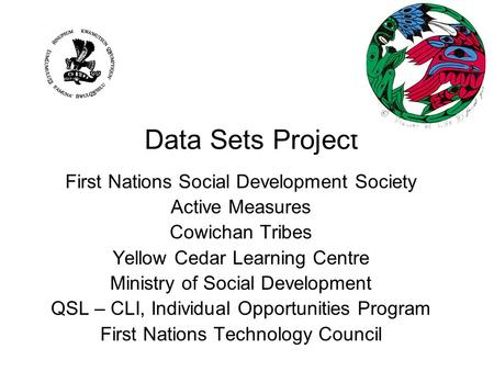 Data Sets Project First Nations Social Development Society Active Measures Cowichan Tribes Yellow Cedar Learning Centre Ministry of Social Development.