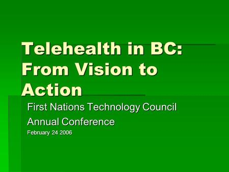 Telehealth in BC: From Vision to Action First Nations Technology Council Annual Conference February 24 2006.