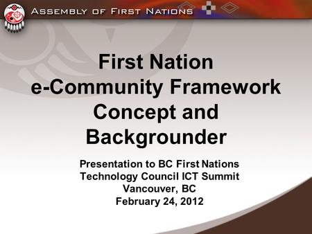 First Nation e-Community Framework Concept and Backgrounder Presentation to BC First Nations Technology Council ICT Summit Vancouver, BC February 24, 2012.
