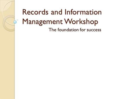 Records and Information Management Workshop The foundation for success.