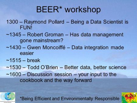BEER* workshop 1300 – Raymond Pollard – Being a Data Scientist is FUN! ~1345 – Robert Groman – Has data management gone mainstream? ~1430 – Gwen Moncoiffé
