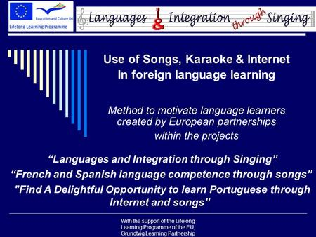 With the support of the Lifelong Learning Programme of the EU, Grundtvig Learning Partnership Use of Songs, Karaoke & Internet In foreign language learning.
