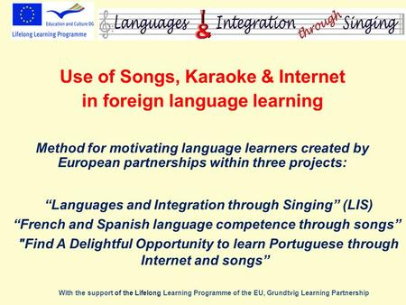 Use of Songs, Karaoke & Internet in foreign language learning Method for motivating language learners created by European partnerships within three projects: