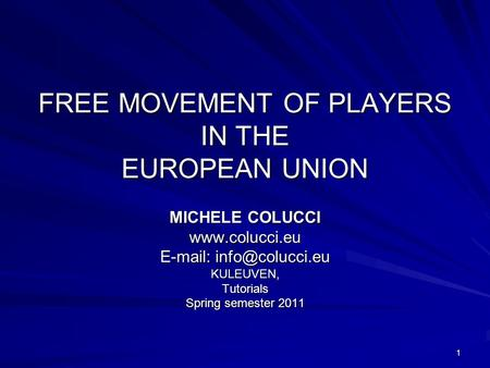 1 FREE MOVEMENT OF PLAYERS IN THE EUROPEAN UNION MICHELE COLUCCI    KULEUVEN,Tutorials Spring semester 2011.