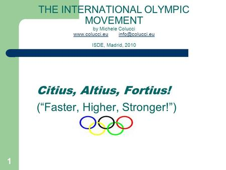 1 THE INTERNATIONAL OLYMPIC MOVEMENT by Michele Colucci ISDE, Madrid, 2010 Citius, Altius,