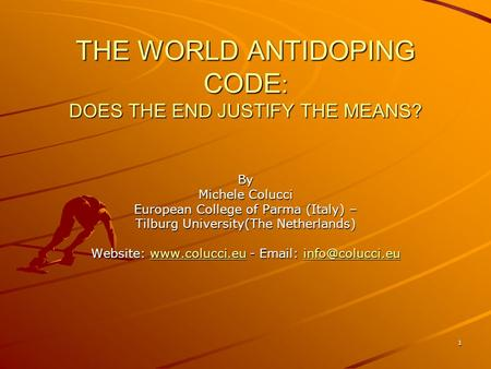 1 THE WORLD ANTIDOPING CODE : DOES THE END JUSTIFY THE MEANS? By Michele Colucci European College of Parma (Italy) – Tilburg University(The Netherlands)