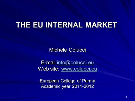 1 THE EU INTERNAL MARKET Michele Colucci  Web site:   European College of Parma Academic.