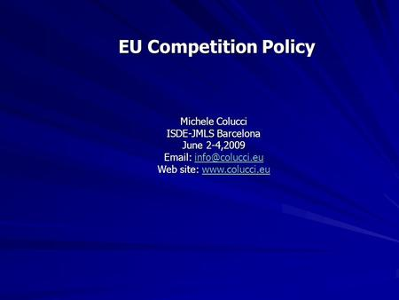 EU Competition Policy Michele Colucci ISDE-JMLS Barcelona June 2-4,2009    Web site: