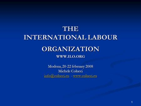 1 THE INTERNATIONAL LABOUR ORGANIZATION  Modena, 20-22 february 2008 Michele Colucci -