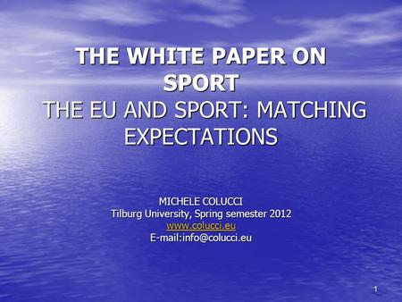 1 THE WHITE PAPER ON SPORT THE EU AND SPORT: MATCHING EXPECTATIONS MICHELE COLUCCI Tilburg University, Spring semester 2012