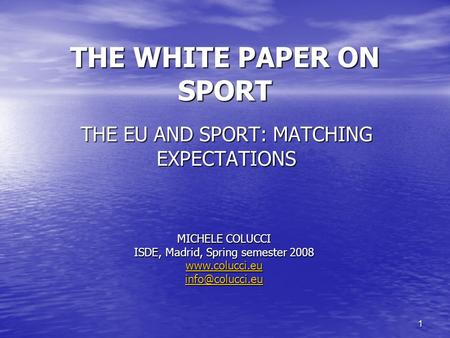 1 THE WHITE PAPER ON SPORT THE EU AND SPORT: MATCHING EXPECTATIONS MICHELE COLUCCI ISDE, Madrid, Spring semester 2008
