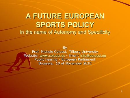 1 A FUTURE EUROPEAN SPORTS POLICY In the name of Autonomy and Specificity By Prof. Michele Colucci, Tilburg University Website: www.colucci.eu - Email: