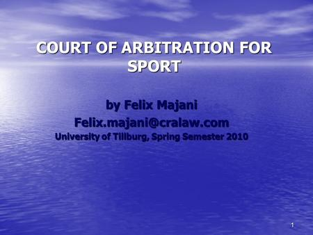 1 COURT OF ARBITRATION FOR SPORT by Felix Majani University of Tillburg, Spring Semester 2010.
