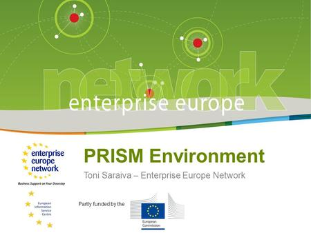 Title of the presentation | Date | # PRISM Environment Toni Saraiva – Enterprise Europe Network Partly funded by the.