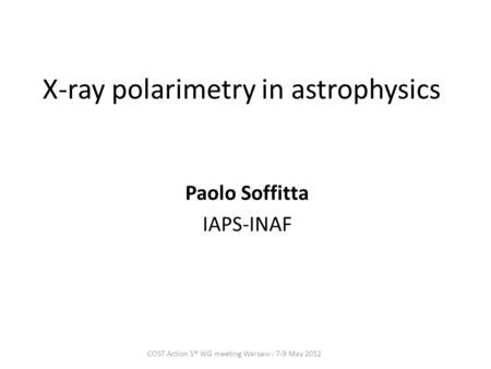 X-ray polarimetry in astrophysics Paolo Soffitta IAPS-INAF COST Action 1 st WG meeting Warsaw : 7-9 May 2012.