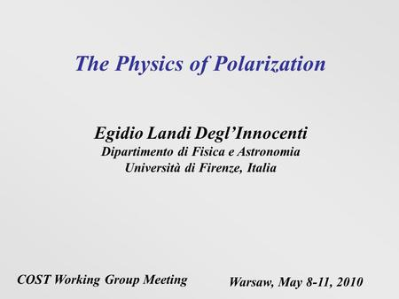 The Physics of Polarization Egidio Landi DeglInnocenti Dipartimento di Fisica e Astronomia Università di Firenze, Italia COST Working Group Meeting Warsaw,
