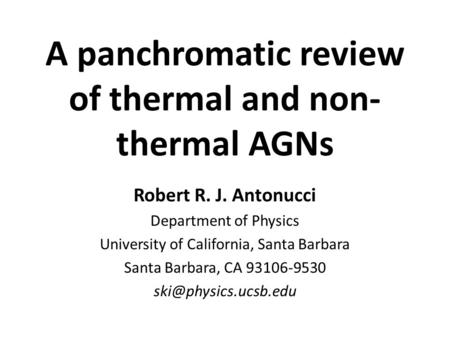 A panchromatic review of thermal and non- thermal AGNs Robert R. J. Antonucci Department of Physics University of California, Santa Barbara Santa Barbara,