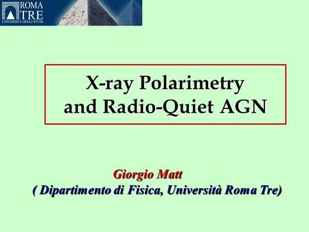 X-ray Polarimetry and Radio-Quiet AGN GiorgioMatt Giorgio Matt ( Dipartimento di Fisica, Università Roma Tre) ( Dipartimento di Fisica, Università Roma.