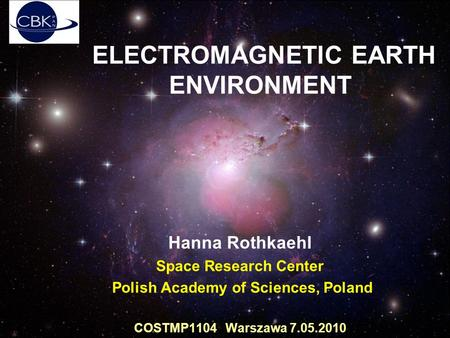ELECTROMAGNETIC EARTH ENVIRONMENT Hanna Rothkaehl Space Research Center Polish Academy of Sciences, Poland COSTMP1104 Warszawa 7.05.2010.