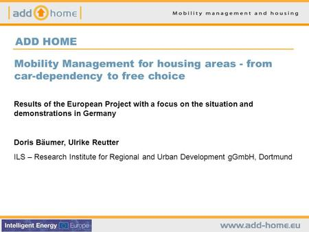 ADD HOME Mobility Management for housing areas - from car-dependency to free choice Results of the European Project with a focus on the situation and demonstrations.