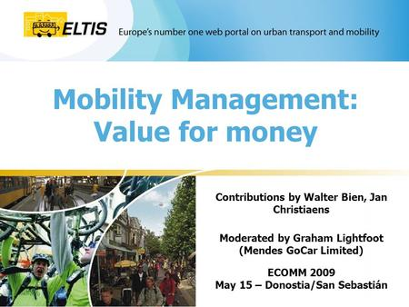 Mobility Management: Value for money Contributions by Walter Bien, Jan Christiaens Moderated by Graham Lightfoot (Mendes GoCar Limited) ECOMM 2009 May.