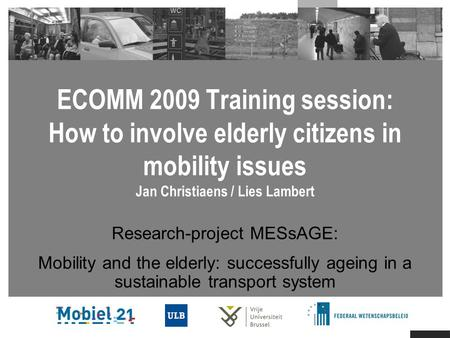 ECOMM 2009 Training session: How to involve elderly citizens in mobility issues Jan Christiaens / Lies Lambert Research-project MESsAGE: Mobility and the.