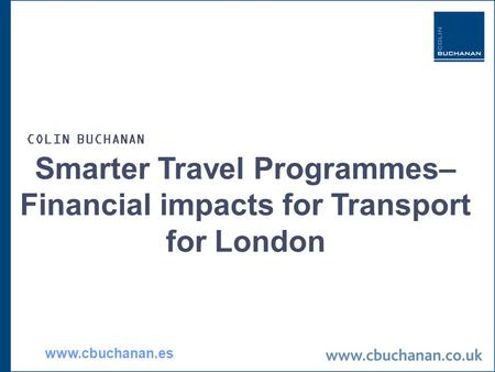 Smarter Travel Programmes– Financial impacts for Transport for London COLIN BUCHANAN www.cbuchanan.es.