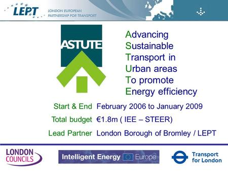 Advancing Sustainable Transport in Urban areas To promote Energy efficiency Start & EndFebruary 2006 to January 2009 Total budget1.8m ( IEE – STEER) Lead.