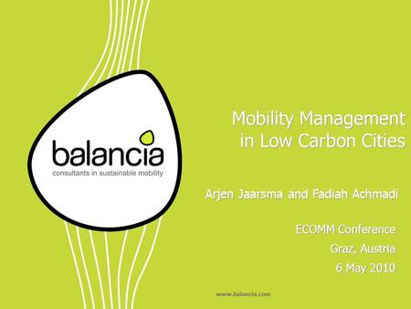 Www.balancia.com Mobility Management in Low Carbon Cities ECOMM Conference Graz, Austria 6 May 2010 ECOMM Conference Graz, Austria 6 May 2010 Arjen Jaarsma.