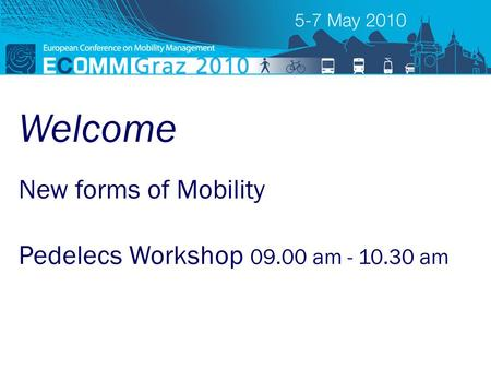 ECOMM 2010 new forms of mobility New forms of Mobility Pedelecs Workshop 09.00 am - 10.30 am Welcome.