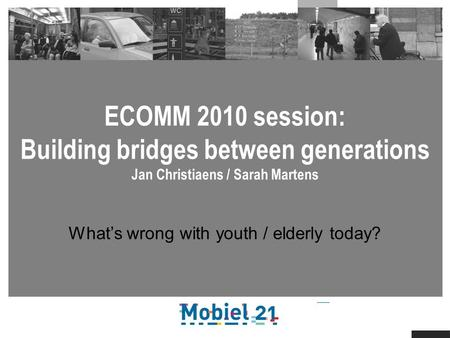 ECOMM 2010 session: Building bridges between generations Jan Christiaens / Sarah Martens Whats wrong with youth / elderly today?