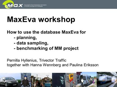 MaxEva workshop How to use the database MaxEva for - planning, - data sampling, - benchmarking of MM project Pernilla Hyllenius, Trivector Traffic together.