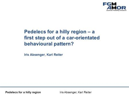 Mobilitätsmanagement Pedelecs for a hilly region Iris Absenger, Karl Reiter Pedelecs for a hilly region – a first step out of a car-orientated behavioural.