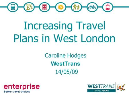 Increasing Travel Plans in West London Caroline Hodges WestTrans 14/05/09.