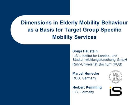 Dimensions in Elderly Mobility Behaviour as a Basis for Target Group Specific Mobility Services Sonja Haustein ILS – Institut für Landes- und Stadtentwicklungsforschung.