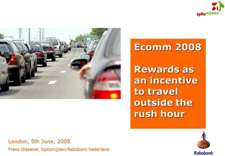 Ecomm 2008 Rewards as an incentive to travel outside the rush hour London, 5th June, 2008 Frans Glazener, Spitsmijden/Rabobank Nederland.