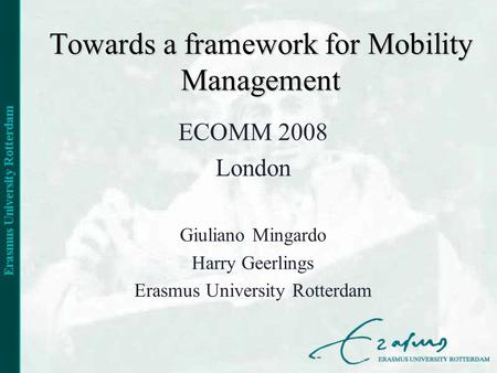 Towards a framework for Mobility Management ECOMM 2008 London Giuliano Mingardo Harry Geerlings Erasmus University Rotterdam.