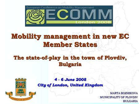 MARTA BOZHIKOVA MUNICIPALITY OF PLOVDIV BULGARIA Mobility management in new EC Member States The state-of-play in the town of Plovdiv, Bulgaria 4 - 6 June.
