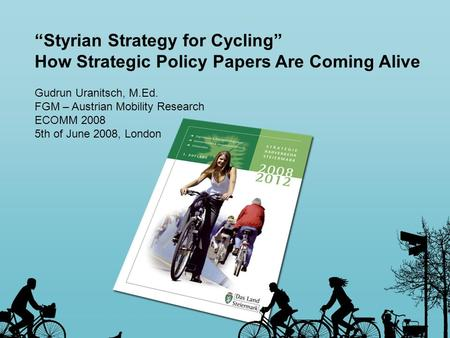 Styrian Strategy for Cycling How Strategic Policy Papers Are Coming Alive Gudrun Uranitsch, M.Ed. FGM – Austrian Mobility Research ECOMM 2008 5th of June.