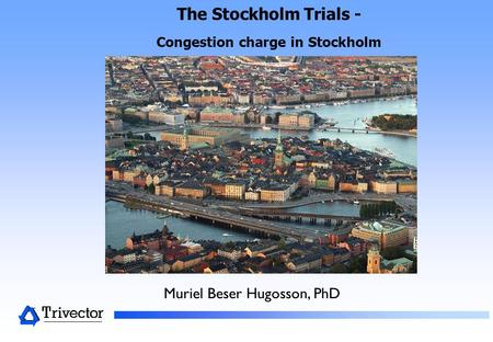 The Stockholm Trials - Congestion charge in Stockholm Muriel Beser Hugosson, PhD.