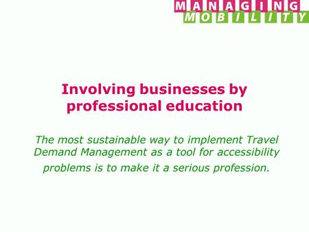 Involving businesses by professional education The most sustainable way to implement Travel Demand Management as a tool for accessibility problems is to.