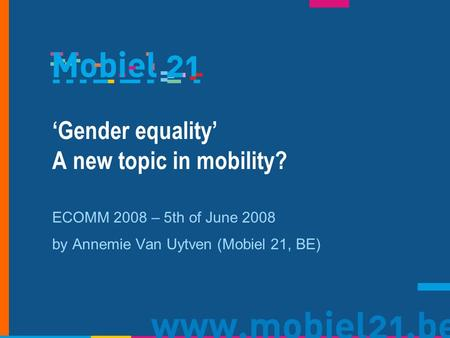 Gender equality A new topic in mobility? ECOMM 2008 – 5th of June 2008 by Annemie Van Uytven (Mobiel 21, BE)