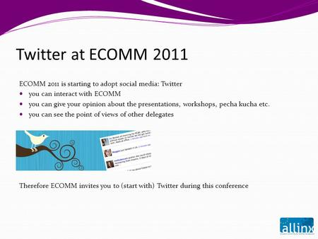 Twitter at ECOMM 2011 ECOMM 2011 is starting to adopt social media: Twitter you can interact with ECOMM you can give your opinion about the presentations,