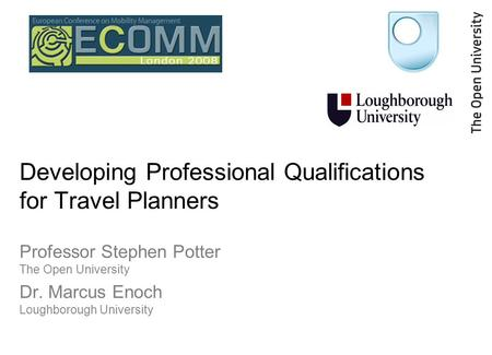 Developing Professional Qualifications for Travel Planners Professor Stephen Potter The Open University Dr. Marcus Enoch Loughborough University.
