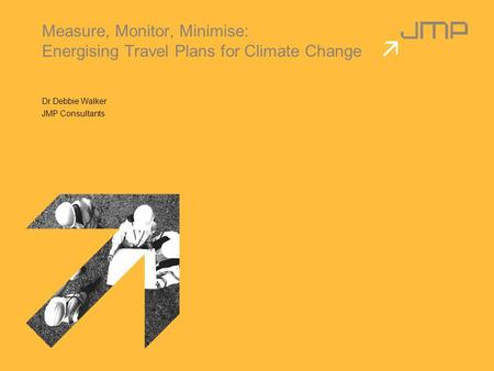 Measure, Monitor, Minimise: Energising Travel Plans for Climate Change Dr Debbie Walker JMP Consultants.