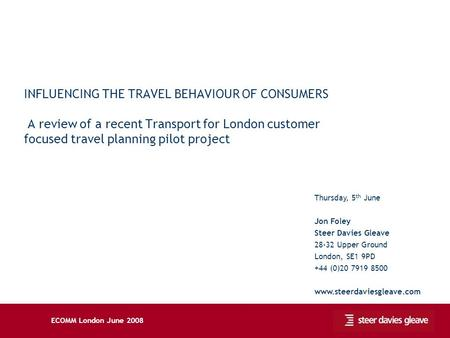 ECOMM London June 2008 INFLUENCING THE TRAVEL BEHAVIOUR OF CONSUMERS A review of a recent Transport for London customer focused travel planning pilot project.